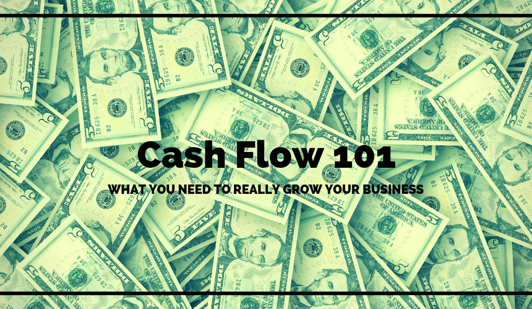 Cash Flow 101 – What You Need To Really Grow Your Business