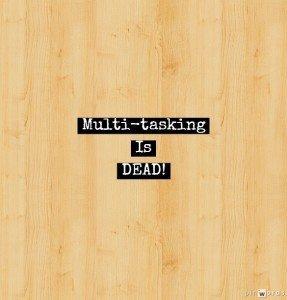 Multitasking is Dead
